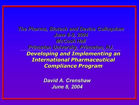 The Pharma, Biotech and Device Colloquium June 6-9, 2004 McCosh Hall Princeton University, Princeton, NJ. David A. Crenshaw June 8, 2004 Developing and.