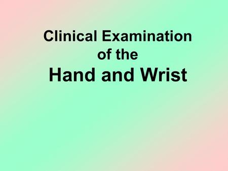 Clinical Examination of the Hand and Wrist. OBJECTIVES Review the clinical anatomy and physical exam of the wrist and hand Formulate a pathoanatomic.
