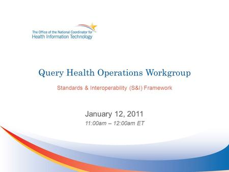 Query Health Operations Workgroup Standards & Interoperability (S&I) Framework January 12, 2011 11:00am – 12:00am ET.