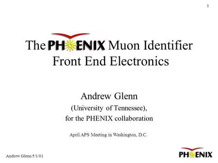 1 The PHENIX Muon Identifier Front End Electronics Andrew Glenn (University of Tennessee), for the PHENIX collaboration Andrew Glenn 5/1/01 April APS Meeting.