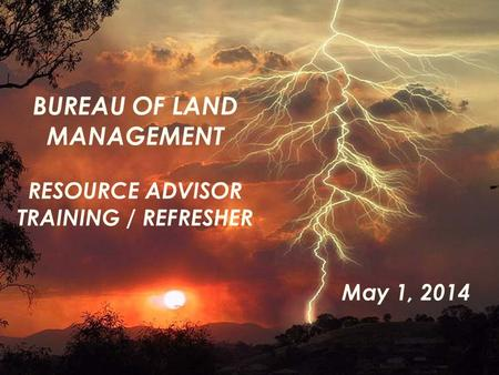 BUREAU OF LAND MANAGEMENT RESOURCE ADVISOR TRAINING / REFRESHER May 1, 2014.
