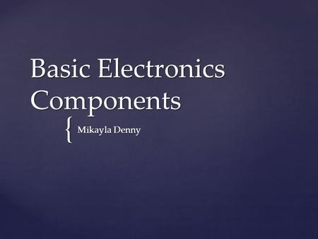 { Basic Electronics Components Mikayla Denny.  Function: Stores electrical energy. Has polarity (positive and negative terminal) Battery.