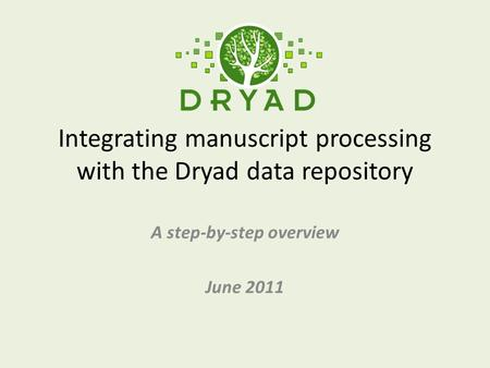 Integrating manuscript processing with the Dryad data repository A step-by-step overview June 2011.