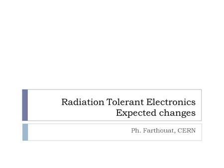 Radiation Tolerant Electronics Expected changes Ph. Farthouat, CERN.