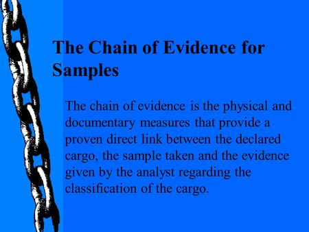 The chain of evidence is the physical and documentary measures that provide a proven direct link between the declared cargo, the sample taken and the evidence.