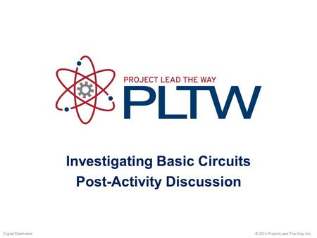 Investigating Basic Circuits Post-Activity Discussion © 2014 Project Lead The Way, Inc.Digital Electronics.