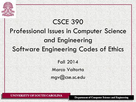 Fall 2014 Marco Valtorta mgv@cse.sc.edu CSCE 390 Professional Issues in Computer Science and Engineering Software Engineering Codes of Ethics Fall 2014.