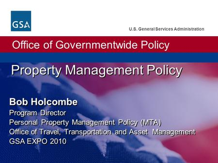 Office of Governmentwide Policy U.S. General Services Administration Property Management Policy Bob Holcombe Program Director Personal Property Management.