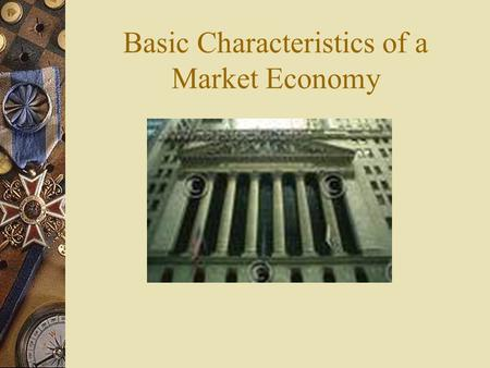 Basic Characteristics of a Market Economy. A.Private Property  Private individuals and groups are the owners of the means of production – most land and.