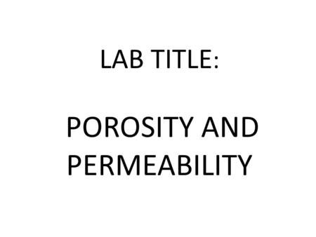 LAB TITLE : POROSITY AND PERMEABILITY. POROSITY - The amount of open pore space between particles of a material.