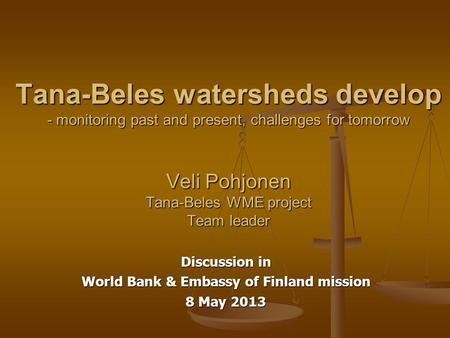 Tana-Beles watersheds develop - monitoring past and present, challenges for tomorrow Veli Pohjonen Tana-Beles WME project Team leader Discussion in World.