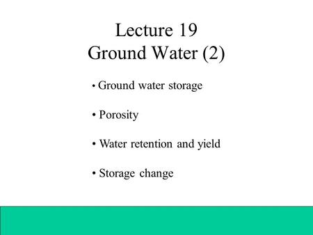 Lecture 19 Ground Water (2) Ground water storage Porosity Water retention and yield Storage change.