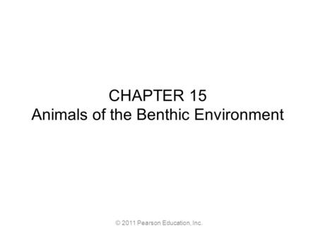 © 2011 Pearson Education, Inc. CHAPTER 15 Animals of the Benthic Environment.