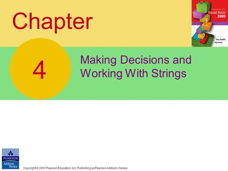 Copyright © 2007 Pearson Education, Inc. Publishing as Pearson Addison-Wesley Chapter Making Decisions and Working With Strings 4.