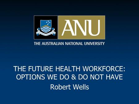 THE FUTURE HEALTH WORKFORCE: OPTIONS WE DO & DO NOT HAVE Robert Wells.