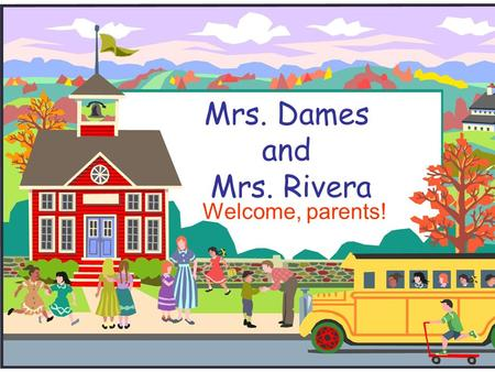 Mrs. Dames and Mrs. Rivera Welcome, parents!. Our Goals  To give our students the academic and social skills they need to progress to the next grade.