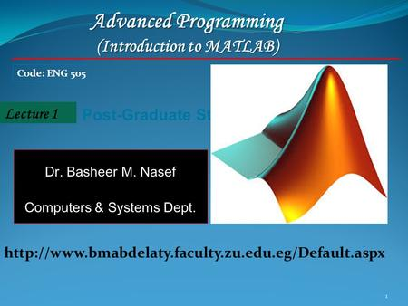 1 Lecture 1 Post-Graduate Students Advanced Programming (Introduction to MATLAB) Code: ENG 505 Dr. Basheer M. Nasef Computers & Systems Dept.