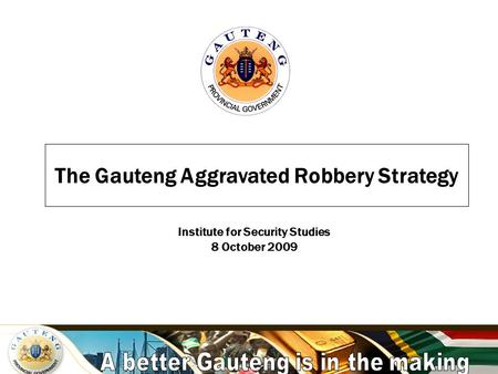A better Gauteng is in the making The Gauteng Aggravated Robbery Strategy Institute for Security Studies 8 October 2009.