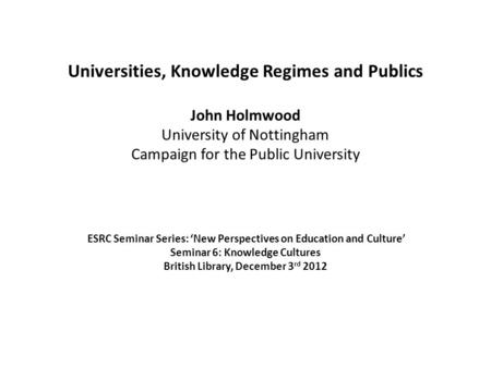 Universities, Knowledge Regimes and Publics John Holmwood University of Nottingham Campaign for the Public University ESRC Seminar Series: 'New Perspectives.