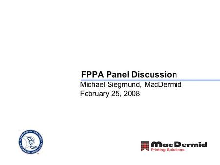 FPPA Panel Discussion Michael Siegmund, MacDermid February 25, 2008.