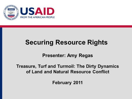 Securing Resource Rights Presenter: Amy Regas Treasure, Turf and Turmoil: The Dirty Dynamics of Land and Natural Resource Conflict February 2011.