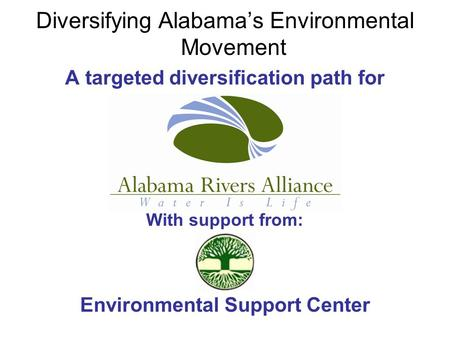 Diversifying Alabama's Environmental Movement A targeted diversification path for With support from: Environmental Support Center.