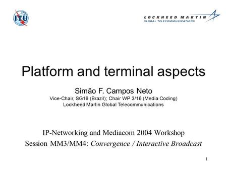 1 Platform and terminal aspects IP-Networking and Mediacom 2004 Workshop Session MM3/MM4: Convergence / Interactive Broadcast Simão F. Campos Neto Vice-Chair,