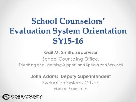 School Counselors' Evaluation System Orientation SY15-16 Gail M. Smith, Supervisor School Counseling Office, Teaching and Learning Support and Specialized.