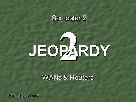 2 2 Semester 2 WANs & Routers JEOPARDY Robert C. Gates.