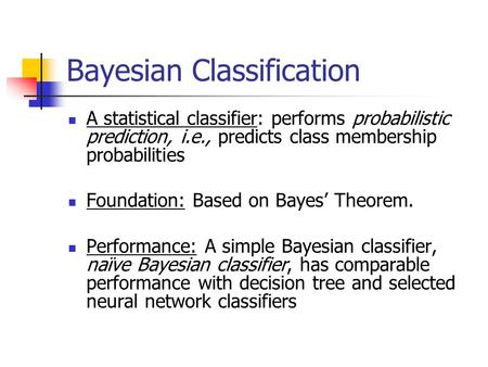 Bayesian Classification A statistical classifier: performs probabilistic prediction, i.e., predicts class membership probabilities Foundation: Based on.
