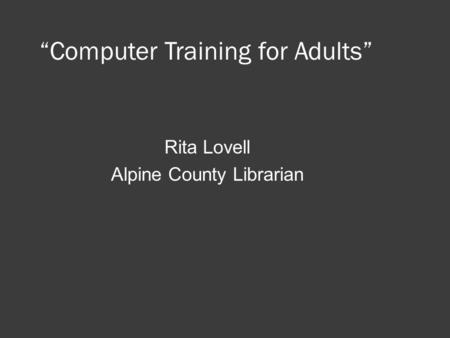 """Computer Training for Adults"" Rita Lovell Alpine County Librarian."