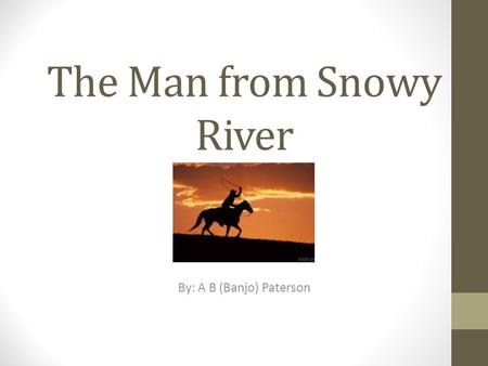 The Man from Snowy River By: A B (Banjo) Paterson.