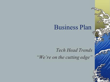 "Business Plan Tech Head Trends ""We're on the cutting edge"""