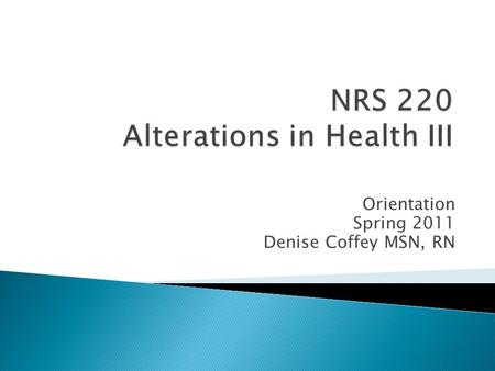 Orientation Spring 2011 Denise Coffey MSN, RN.  Concepts covered will include alterations in cellular regulation and cellular metabolism.  Course material.