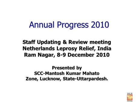 Annual Progress 2010 Staff Updating & Review meeting Netherlands Leprosy Relief, India Ram Nagar, 8-9 December 2010 Presented by SCC-Mantosh Kumar Mahato.