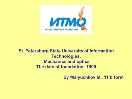St. Petersburg State University of Information Technologies, Mechanics and optics The date of foundation: 1900 By Malyuchkov M., 11 b form.