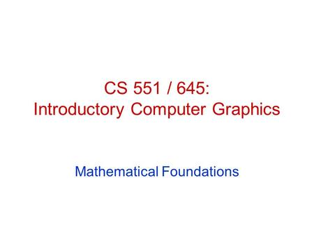 CS 551 / 645: Introductory Computer Graphics Mathematical Foundations.