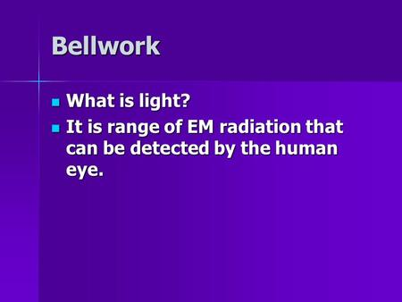 Bellwork What is light? What is light? It is range of EM radiation that can be detected by the human eye. It is range of EM radiation that can be detected.