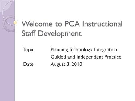 Welcome to PCA Instructional Staff Development Topic: Planning Technology Integration: Guided and Independent Practice Date: August 3, 2010.