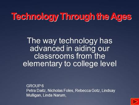 Technology Through the Ages The way technology has advanced in aiding our classrooms from the elementary to college level GROUP 6 Petra Daitz, Nicholas.