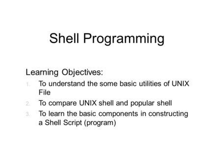 Shell Programming Learning Objectives: 1. To understand the some basic utilities of UNIX File 2. To compare UNIX shell and popular shell 3. To learn the.