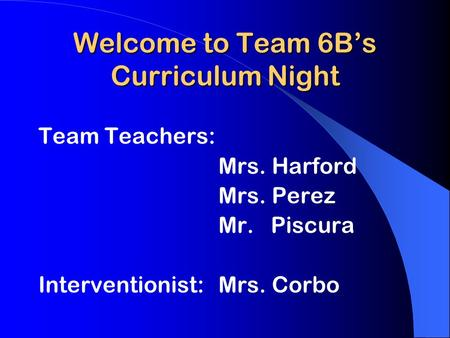 Welcome to Team 6B's Curriculum Night Team Teachers: Mrs. Harford Mrs. Perez Mr. Piscura Interventionist: Mrs. Corbo.