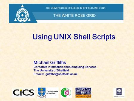 Using UNIX Shell Scripts Michael Griffiths Corporate Information and Computing Services The University of Sheffield