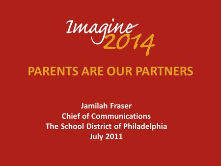 PARENTS ARE OUR PARTNERS Jamilah Fraser Chief of Communications The School District of Philadelphia July 2011.