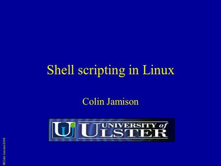 ©Colin Jamison 2004 Shell scripting in Linux Colin Jamison.