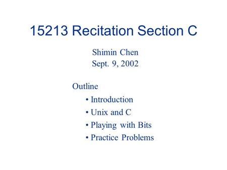15213 Recitation Section C Introduction Unix and C Playing with Bits Practice Problems Shimin Chen Sept. 9, 2002 Outline.