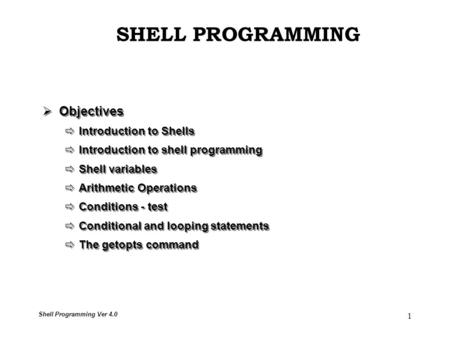 <strong>Shell</strong> Programming Ver 4.0 1  Objectives  Introduction to <strong>Shells</strong>  Introduction to <strong>shell</strong> programming  <strong>Shell</strong> variables  Arithmetic Operations  Conditions.