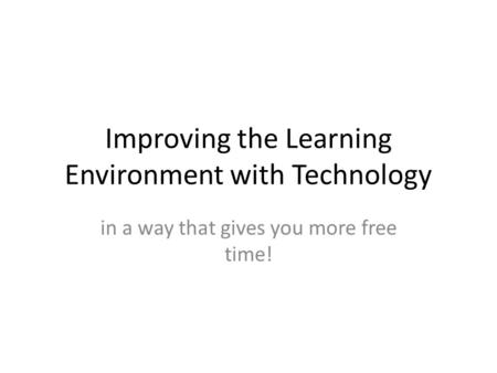 Improving the Learning Environment with Technology in a way that gives you more free time!