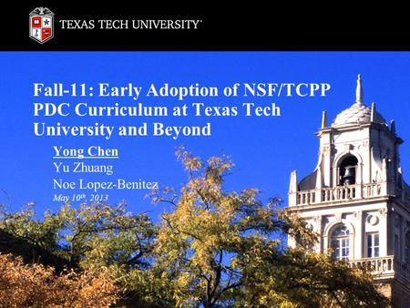 Fall-11: Early Adoption of NSF/TCPP PDC Curriculum at Texas Tech University and Beyond Yong Chen Yu Zhuang Noe Lopez-Benitez May 10 th, 2013.