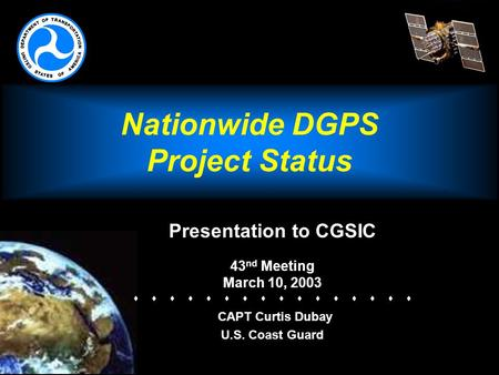 Nationwide DGPS Project Status Presentation to CGSIC 43 nd Meeting March 10, 2003   CAPT Curtis Dubay U.S. Coast Guard.